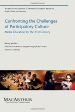 Confronting the Challenges of Participatory Culture: Media Education for the 21st Century (John D. and Catherine T. MacArthur Foundation Reports on Dig)